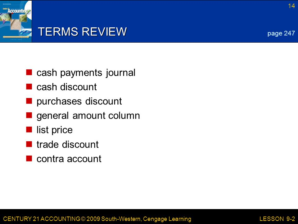 CENTURY 21 ACCOUNTING © 2009 South-Western, Cengage Learning 14 LESSON 9-2 TERMS REVIEW cash payments journal cash discount purchases discount general amount column list price trade discount contra account page 247