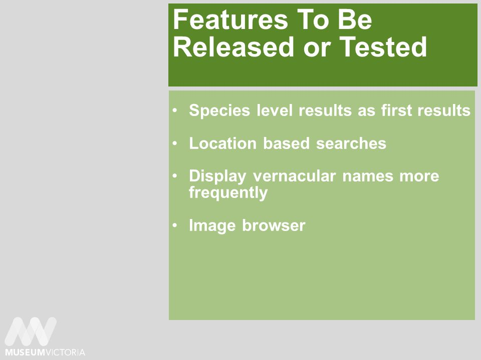 Features To Be Released or Tested Species level results as first results Location based searches Display vernacular names more frequently Image browser
