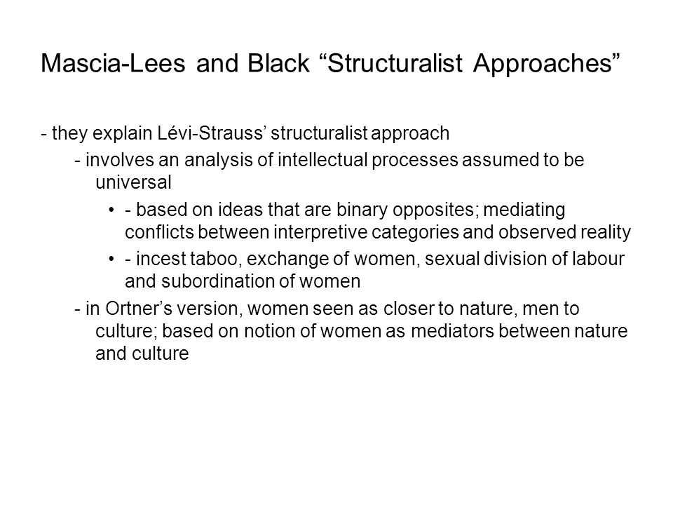 Mascia-Lees and Black Structuralist Approaches - they explain Lévi-Strauss' structuralist approach - involves an analysis of intellectual processes assumed to be universal - based on ideas that are binary opposites; mediating conflicts between interpretive categories and observed reality - incest taboo, exchange of women, sexual division of labour and subordination of women - in Ortner's version, women seen as closer to nature, men to culture; based on notion of women as mediators between nature and culture