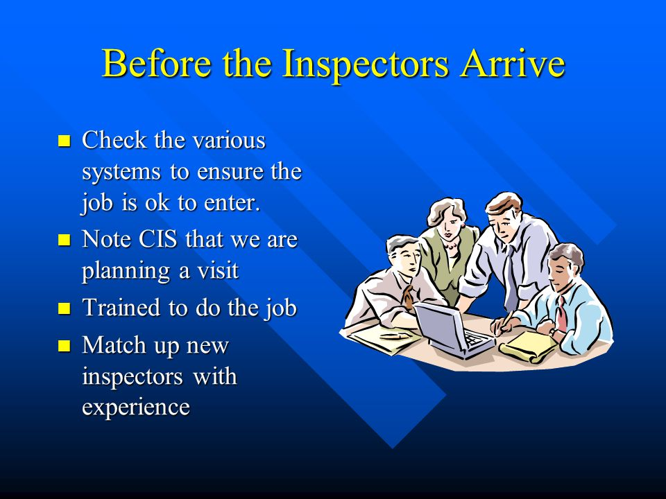 Before the Inspectors Arrive Check the various systems to ensure the job is ok to enter.