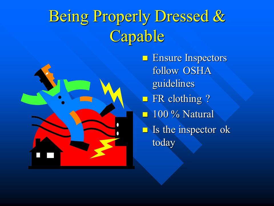 Being Properly Dressed & Capable Ensure Inspectors follow OSHA guidelines FR clothing .