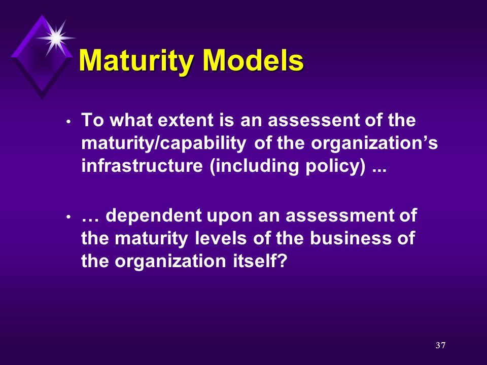 37 Maturity Models To what extent is an assessent of the maturity/capability of the organization's infrastructure (including policy)...