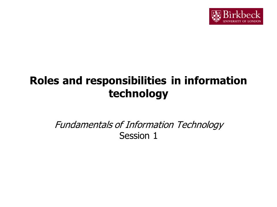 1 roles and responsibilities in information technology fundamentals of information technology session 1 - Information Technology Responsibilities