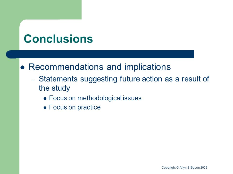 Copyright © Allyn & Bacon 2008 Conclusions Recommendations and implications – Statements suggesting future action as a result of the study Focus on methodological issues Focus on practice