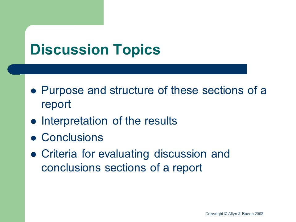 Copyright © Allyn & Bacon 2008 Discussion Topics Purpose and structure of these sections of a report Interpretation of the results Conclusions Criteria for evaluating discussion and conclusions sections of a report