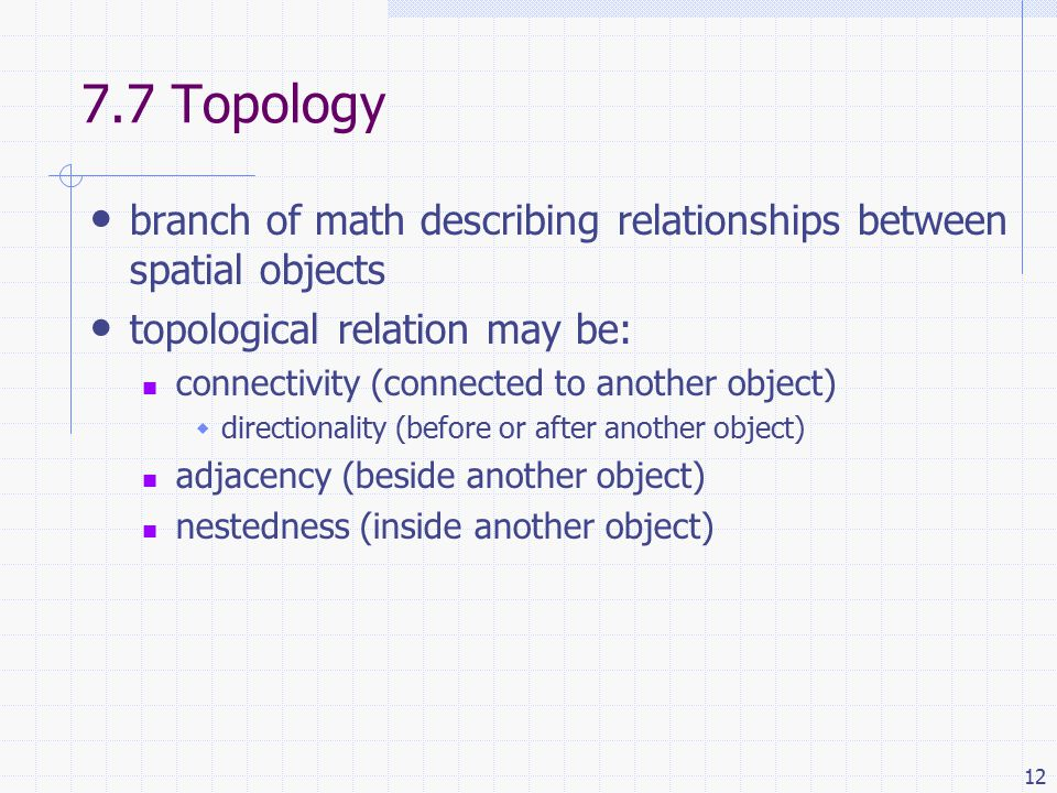 Topology branch of math describing relationships between spatial objects topological relation may be: connectivity (connected to another object)  directionality (before or after another object) adjacency (beside another object) nestedness (inside another object)