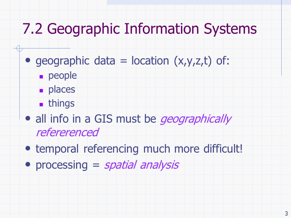 3 7.2 Geographic Information Systems geographic data = location (x,y,z,t) of: people places things all info in a GIS must be geographically refererenced temporal referencing much more difficult.