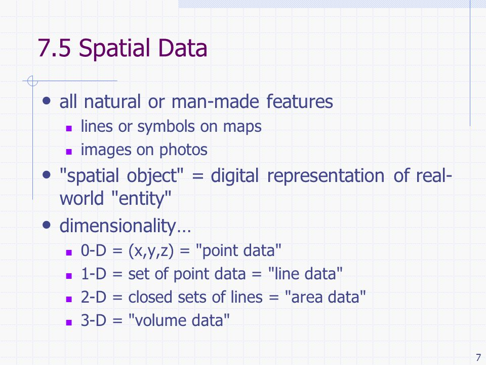 7 7.5 Spatial Data all natural or man-made features lines or symbols on maps images on photos spatial object = digital representation of real- world entity dimensionality… 0-D = (x,y,z) = point data 1-D = set of point data = line data 2-D = closed sets of lines = area data 3-D = volume data