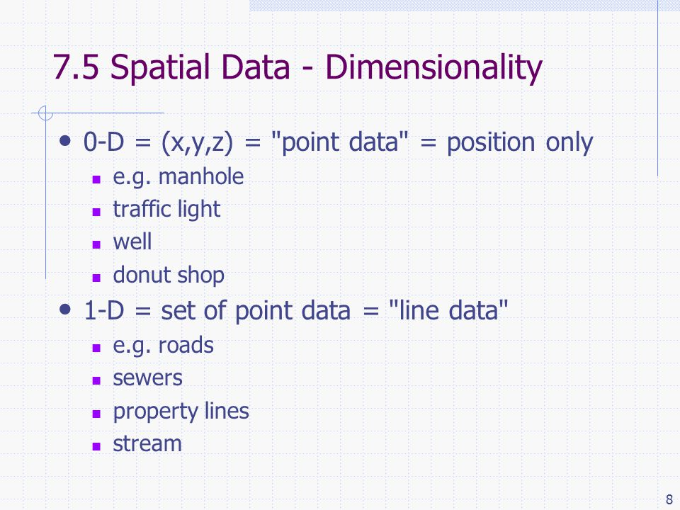 8 7.5 Spatial Data - Dimensionality 0-D = (x,y,z) = point data = position only e.g.