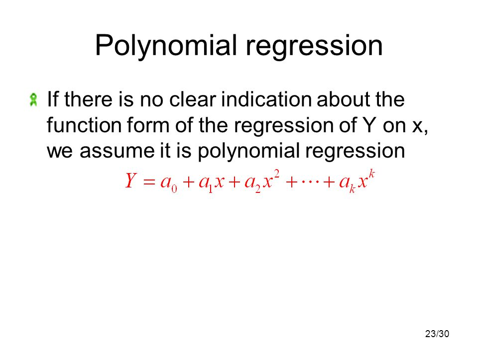 23/30 Polynomial regression If there is no clear indication about the function form of the regression of Y on x, we assume it is polynomial regression