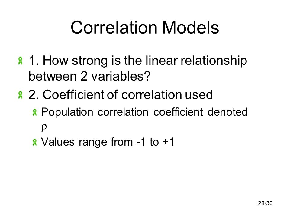 28/30 Correlation Models 1. How strong is the linear relationship between 2 variables.