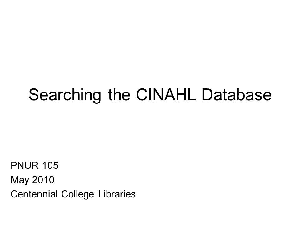 Searching the CINAHL Database PNUR 105 May 2010 Centennial College Libraries