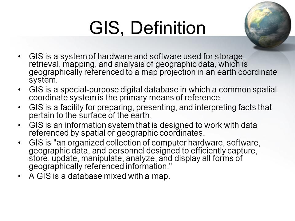 GIS, Definition GIS is a system of hardware and software used for storage, retrieval, mapping, and analysis of geographic data, which is geographically referenced to a map projection in an earth coordinate system.