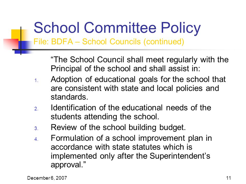 December 6, School Committee Policy File: BDFA – School Councils (continued) The School Council shall meet regularly with the Principal of the school and shall assist in: 1.