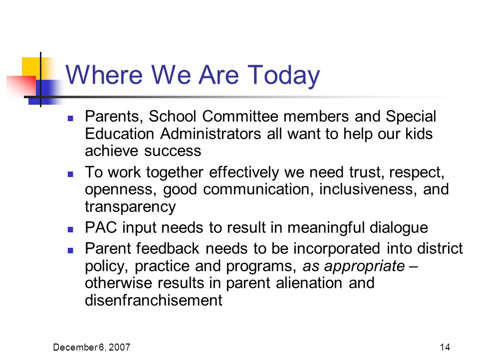 December 6, Where We Are Today Parents, School Committee members and Special Education Administrators all want to help our kids achieve success To work together effectively we need trust, respect, openness, good communication, inclusiveness, and transparency PAC input needs to result in meaningful dialogue Parent feedback needs to be incorporated into district policy, practice and programs, as appropriate – otherwise results in parent alienation and disenfranchisement