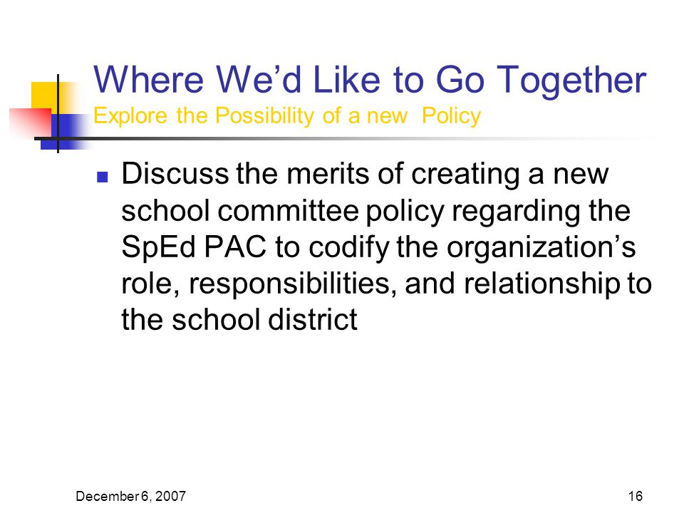 December 6, Where We'd Like to Go Together Explore the Possibility of a new Policy Discuss the merits of creating a new school committee policy regarding the SpEd PAC to codify the organization's role, responsibilities, and relationship to the school district
