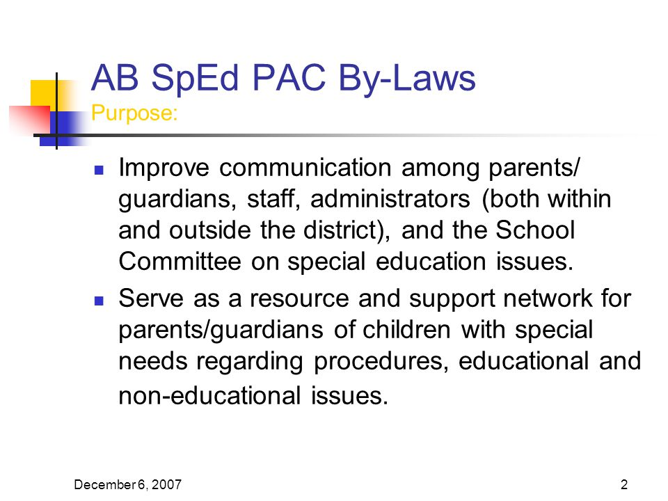 December 6, AB SpEd PAC By-Laws Purpose: Improve communication among parents/ guardians, staff, administrators (both within and outside the district), and the School Committee on special education issues.