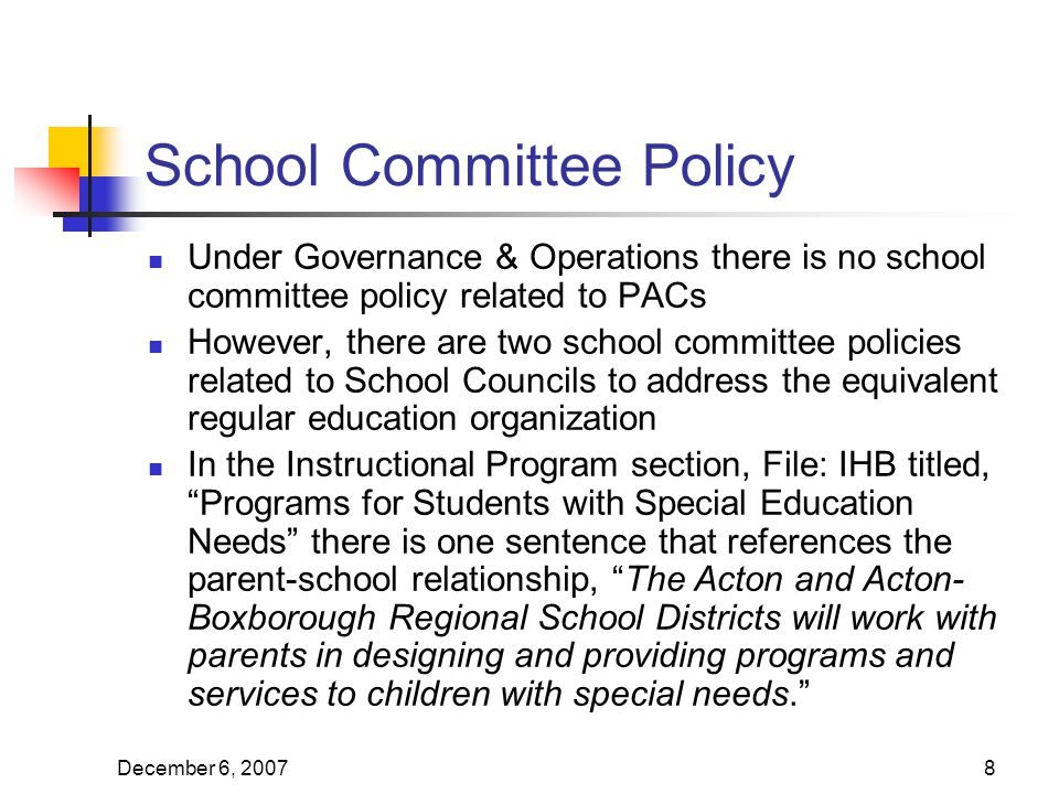December 6, School Committee Policy Under Governance & Operations there is no school committee policy related to PACs However, there are two school committee policies related to School Councils to address the equivalent regular education organization In the Instructional Program section, File: IHB titled, Programs for Students with Special Education Needs there is one sentence that references the parent-school relationship, The Acton and Acton- Boxborough Regional School Districts will work with parents in designing and providing programs and services to children with special needs.