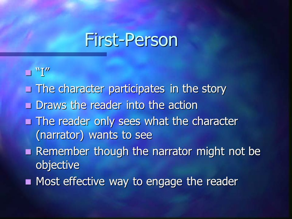 First-Person I I The character participates in the story The character participates in the story Draws the reader into the action Draws the reader into the action The reader only sees what the character (narrator) wants to see The reader only sees what the character (narrator) wants to see Remember though the narrator might not be objective Remember though the narrator might not be objective Most effective way to engage the reader Most effective way to engage the reader