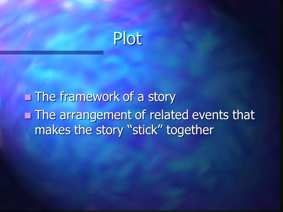 Plot The framework of a story The framework of a story The arrangement of related events that makes the story stick together The arrangement of related events that makes the story stick together