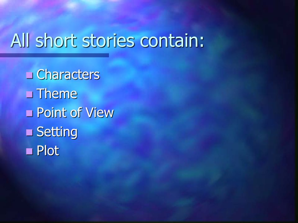 All short stories contain: Characters Characters Theme Theme Point of View Point of View Setting Setting Plot Plot