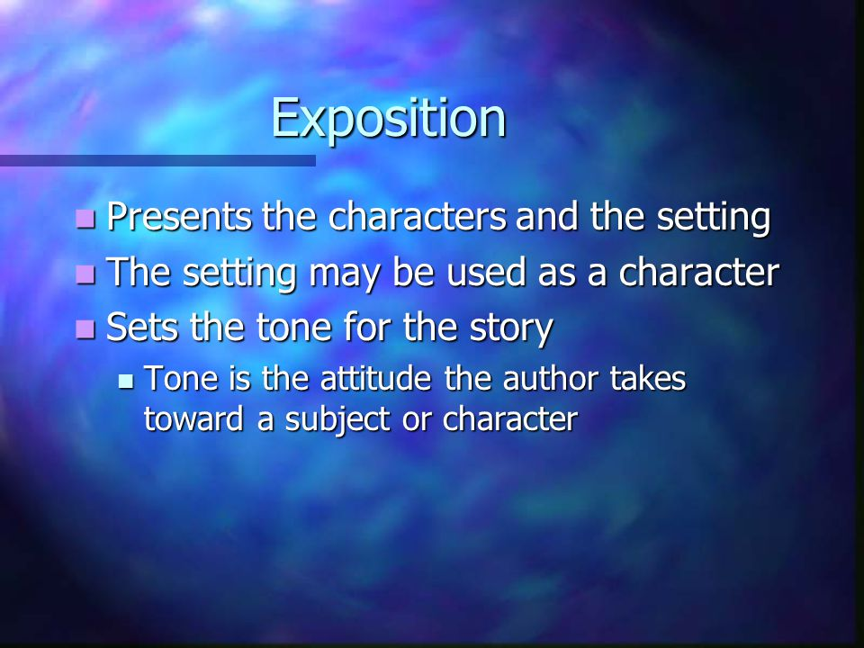 Exposition Presents the characters and the setting Presents the characters and the setting The setting may be used as a character The setting may be used as a character Sets the tone for the story Sets the tone for the story Tone is the attitude the author takes toward a subject or character Tone is the attitude the author takes toward a subject or character