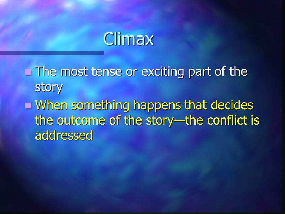 Climax The most tense or exciting part of the story The most tense or exciting part of the story When something happens that decides the outcome of the story—the conflict is addressed When something happens that decides the outcome of the story—the conflict is addressed