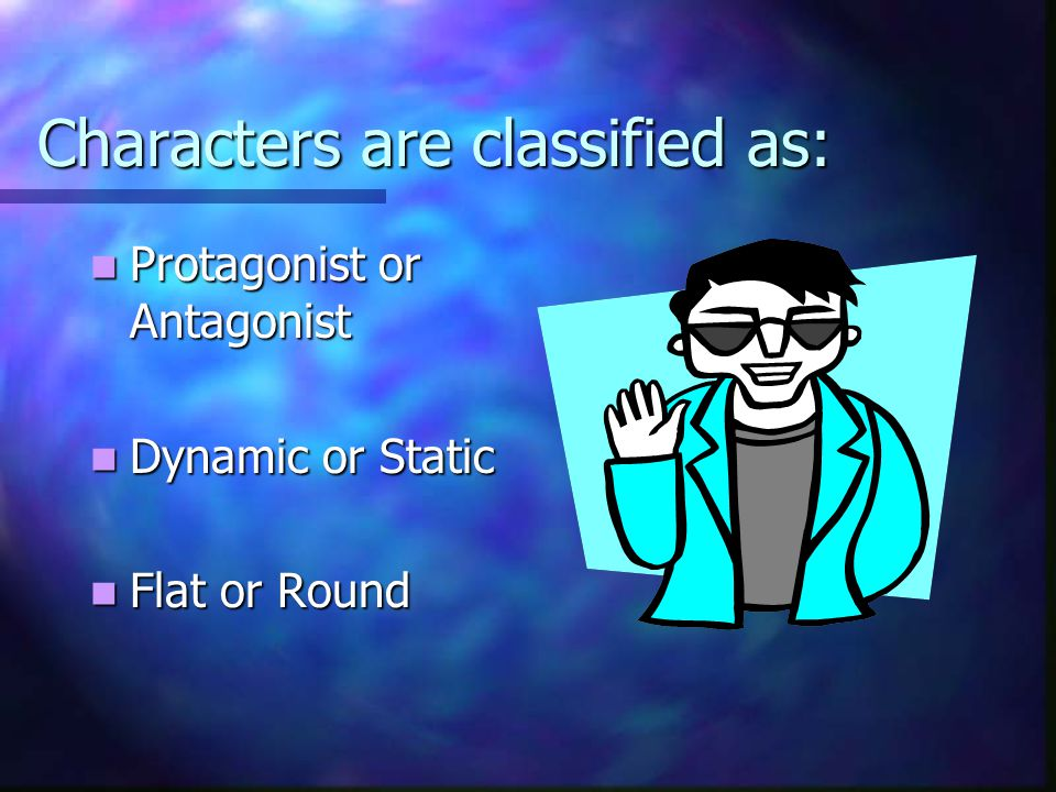 Characters are classified as: Protagonist or Antagonist Protagonist or Antagonist Dynamic or Static Dynamic or Static Flat or Round Flat or Round