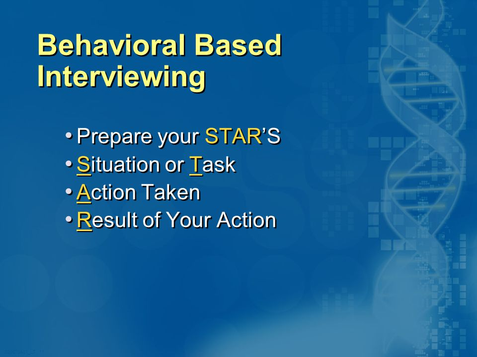 020870A01_LT 11 Behavioral Based Interviewing Prepare your STAR'S Situation or Task Action Taken Result of Your Action Prepare your STAR'S Situation or Task Action Taken Result of Your Action