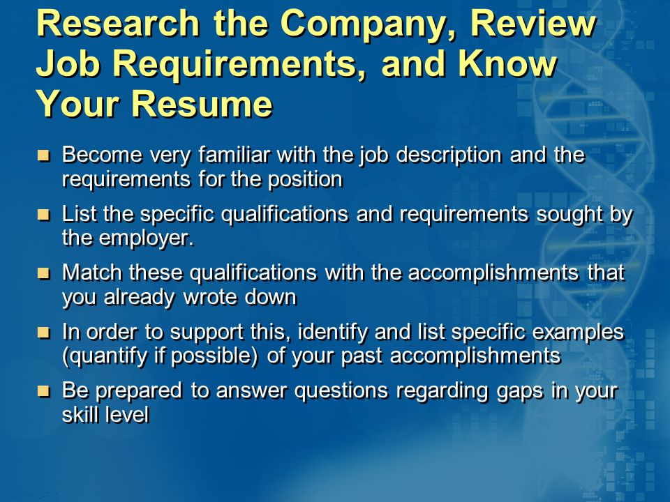 020870A01_LT 5 Research the Company, Review Job Requirements, and Know Your Resume Become very familiar with the job description and the requirements for the position List the specific qualifications and requirements sought by the employer.