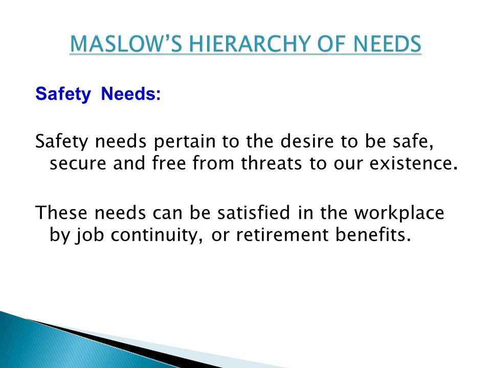 Safety Needs: Safety needs pertain to the desire to be safe, secure and free from threats to our existence.