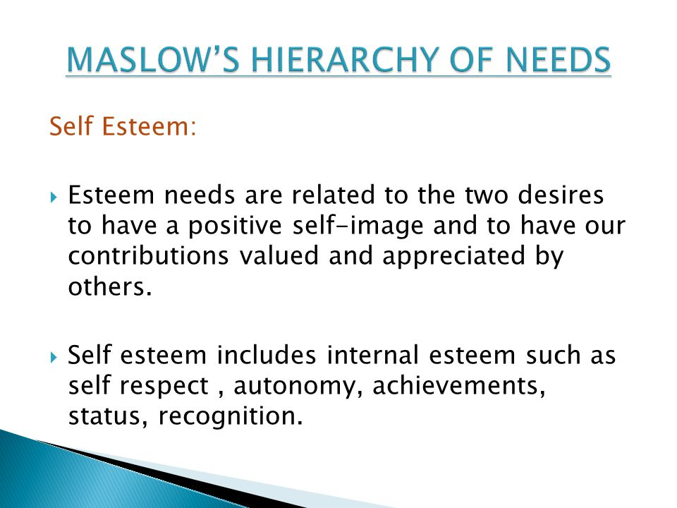 Self Esteem:  Esteem needs are related to the two desires to have a positive self-image and to have our contributions valued and appreciated by others.