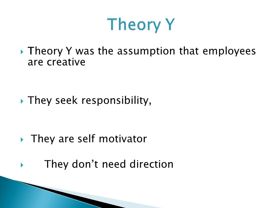  Theory Y was the assumption that employees are creative  They seek responsibility,  They are self motivator  They don't need direction