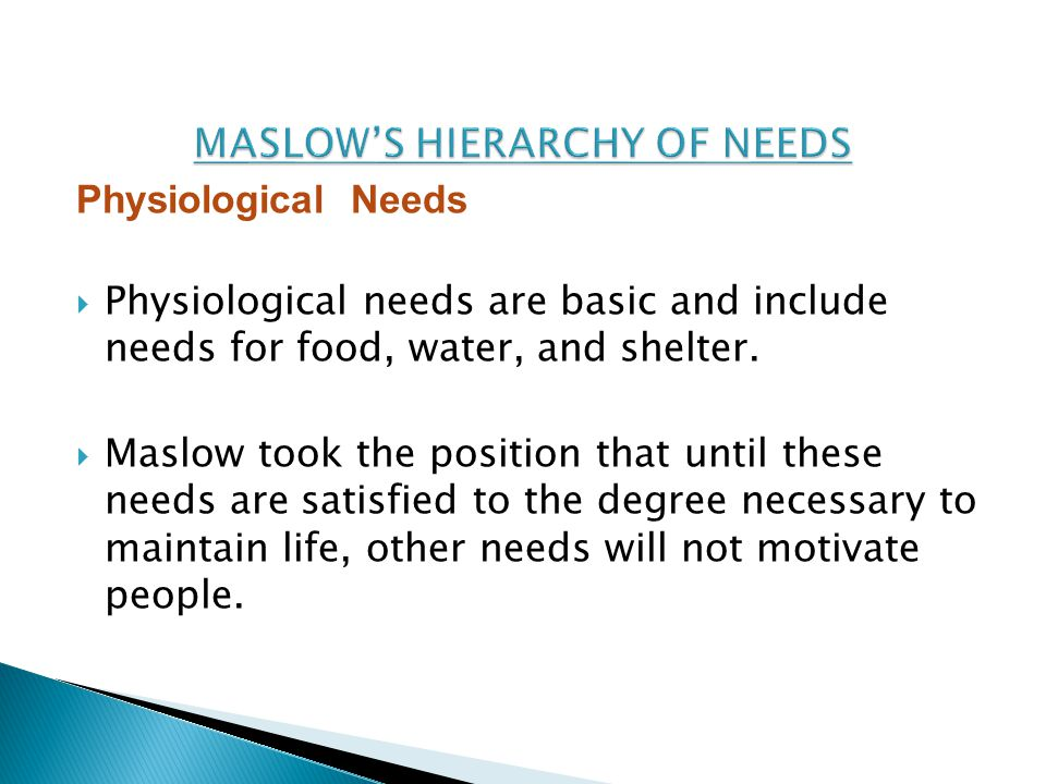 Physiological Needs  Physiological needs are basic and include needs for food, water, and shelter.