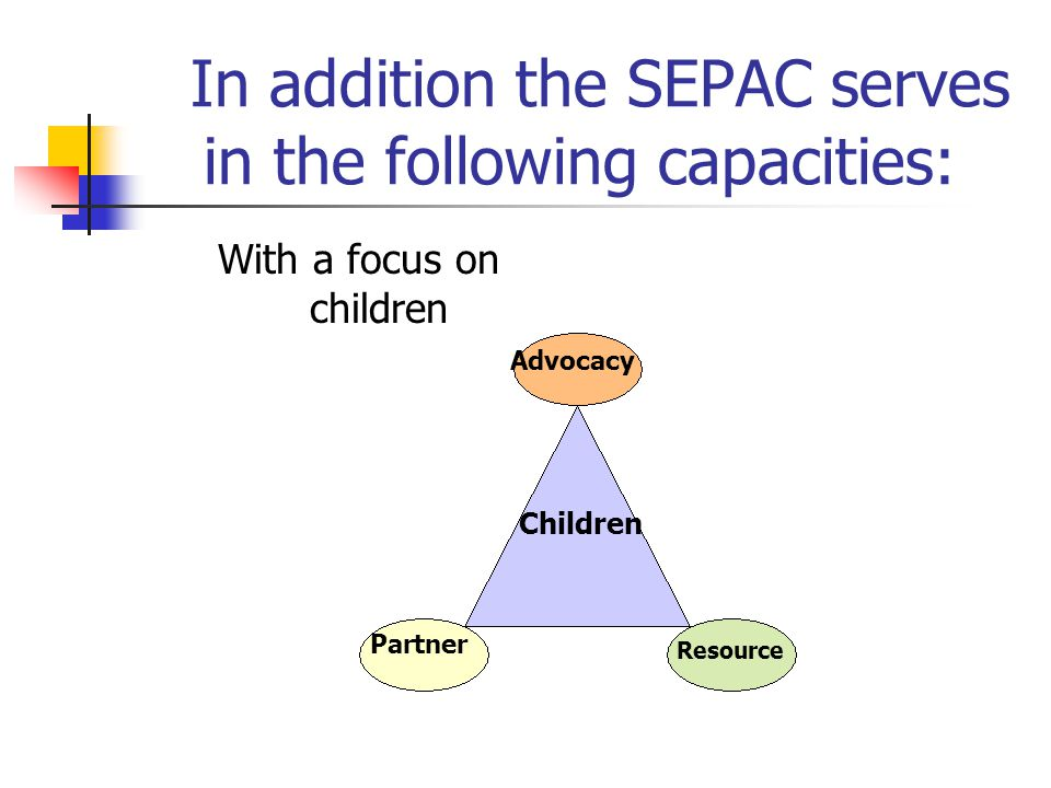 In addition the SEPAC serves in the following capacities: With a focus on children Children Advocacy Resource Partner