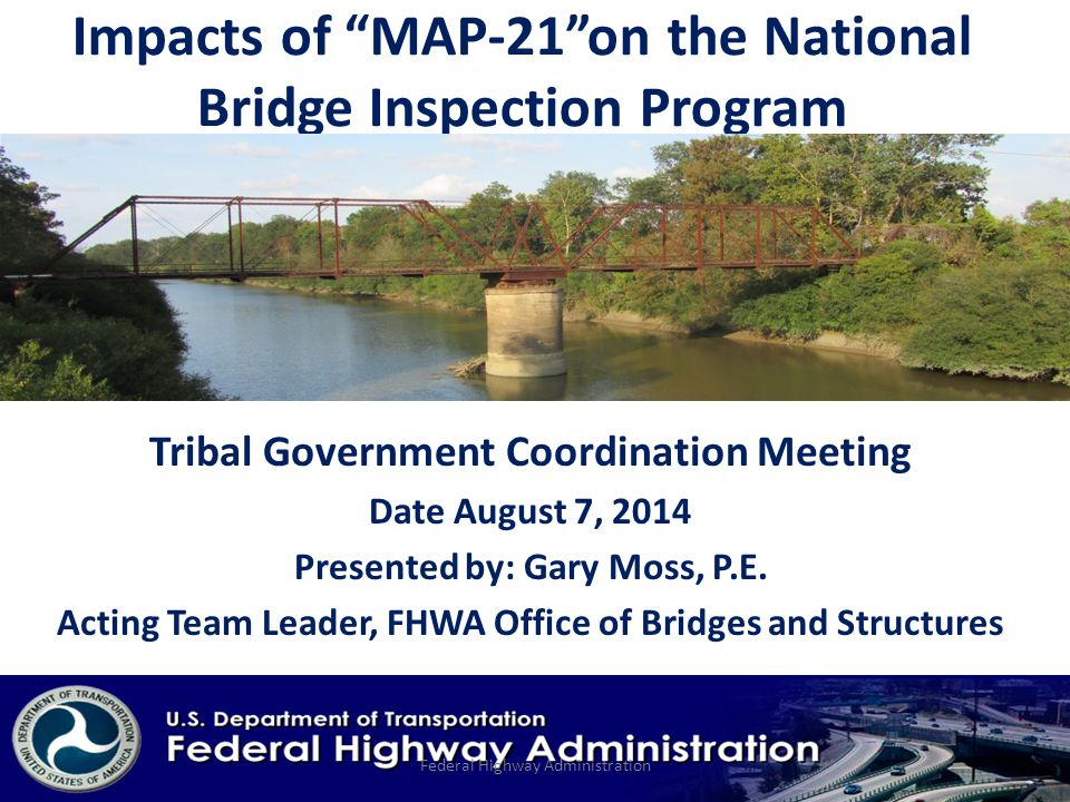 Impacts of MAP-21 on the National Bridge Inspection Program Tribal Government Coordination Meeting Date August 7, 2014 Presented by: Gary Moss, P.E.