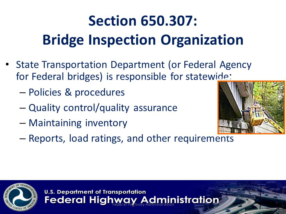 Section : Bridge Inspection Organization State Transportation Department (or Federal Agency for Federal bridges) is responsible for statewide : – Policies & procedures – Quality control/quality assurance – Maintaining inventory – Reports, load ratings, and other requirements Federal Highway Administration