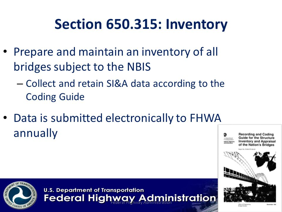Section : Inventory Prepare and maintain an inventory of all bridges subject to the NBIS – Collect and retain SI&A data according to the Coding Guide Data is submitted electronically to FHWA annually Federal Highway Administration
