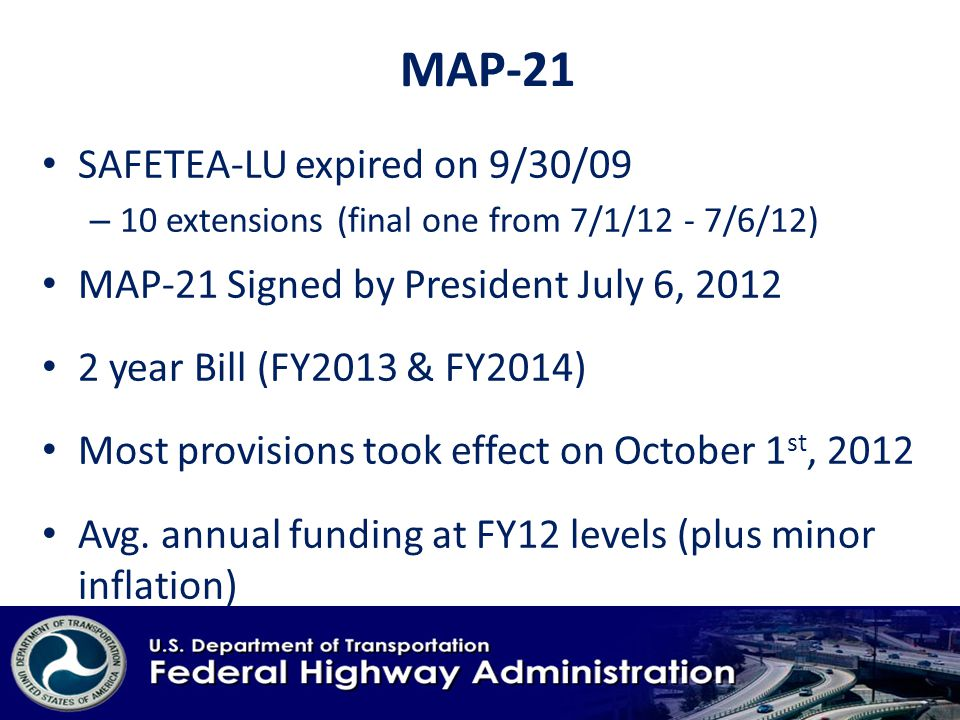 MAP-21 SAFETEA-LU expired on 9/30/09 – 10 extensions (final one from 7/1/12 - 7/6/12) MAP-21 Signed by President July 6, year Bill (FY2013 & FY2014) Most provisions took effect on October 1 st, 2012 Avg.