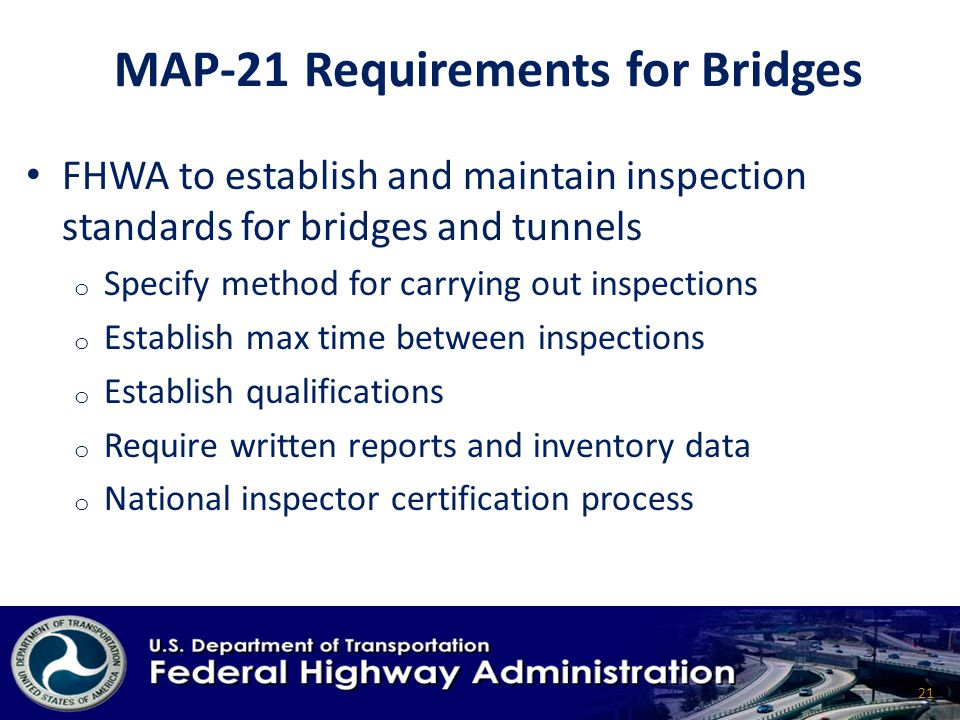 MAP-21 Requirements for Bridges FHWA to establish and maintain inspection standards for bridges and tunnels o Specify method for carrying out inspections o Establish max time between inspections o Establish qualifications o Require written reports and inventory data o National inspector certification process 21
