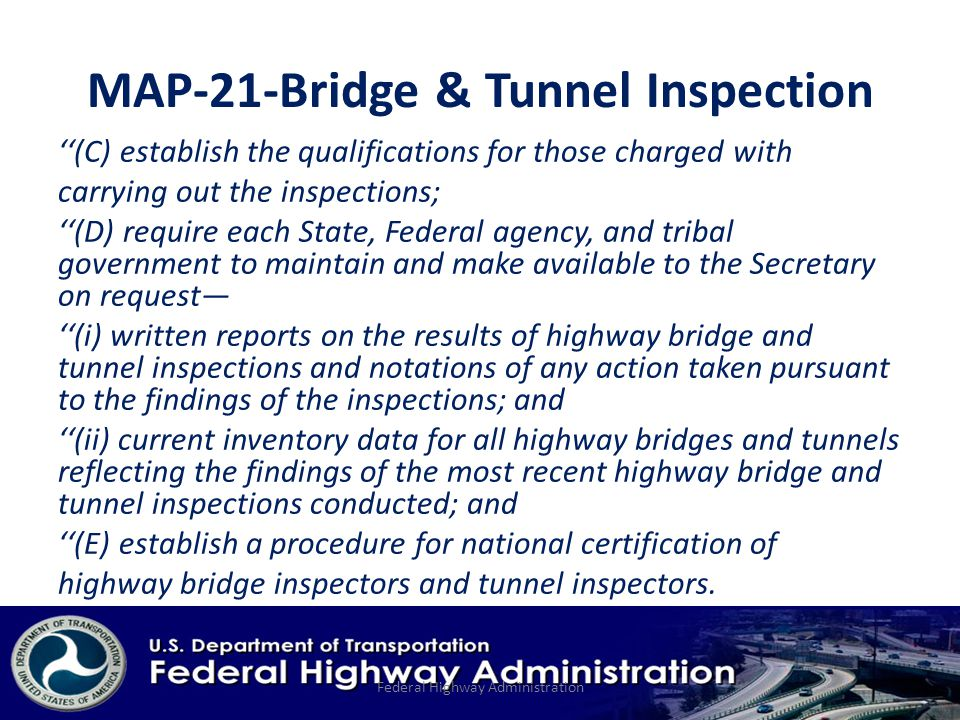 MAP-21-Bridge & Tunnel Inspection ''(C) establish the qualifications for those charged with carrying out the inspections; ''(D) require each State, Federal agency, and tribal government to maintain and make available to the Secretary on request— ''(i) written reports on the results of highway bridge and tunnel inspections and notations of any action taken pursuant to the findings of the inspections; and ''(ii) current inventory data for all highway bridges and tunnels reflecting the findings of the most recent highway bridge and tunnel inspections conducted; and ''(E) establish a procedure for national certification of highway bridge inspectors and tunnel inspectors.