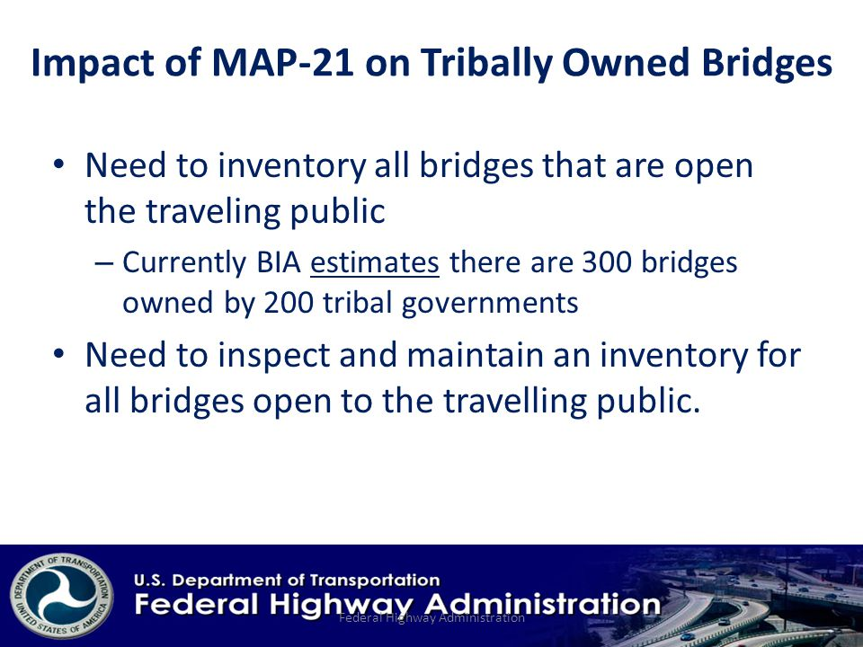 Need to inventory all bridges that are open the traveling public – Currently BIA estimates there are 300 bridges owned by 200 tribal governments Need to inspect and maintain an inventory for all bridges open to the travelling public.