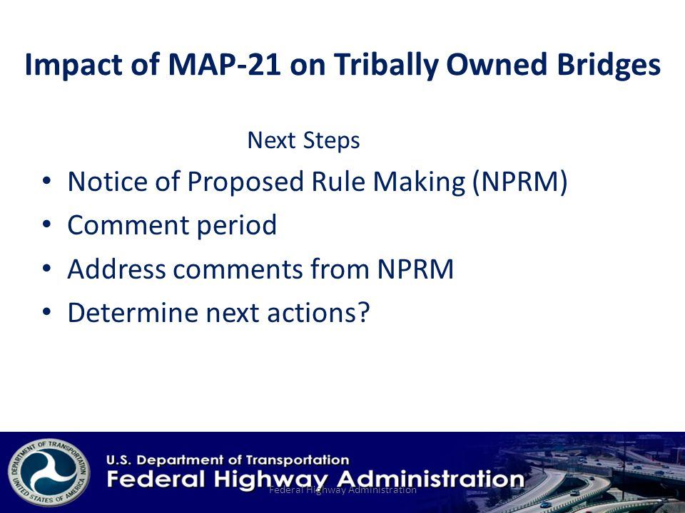 Impact of MAP-21 on Tribally Owned Bridges Next Steps Notice of Proposed Rule Making (NPRM) Comment period Address comments from NPRM Determine next actions.