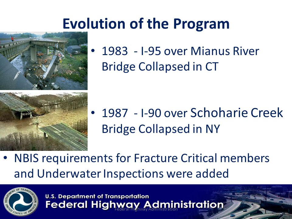 Evolution of the Program I-95 over Mianus River Bridge Collapsed in CT Federal Highway Administration I-90 over Schoharie Creek Bridge Collapsed in NY NBIS requirements for Fracture Critical members and Underwater Inspections were added