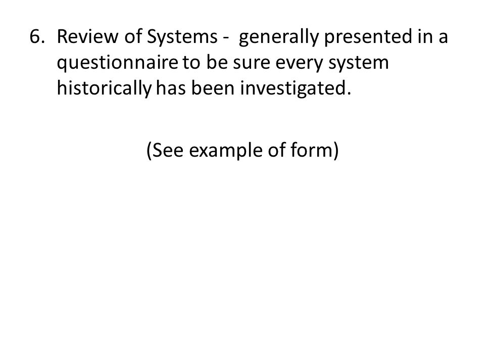 6.Review of Systems - generally presented in a questionnaire to be sure every system historically has been investigated.