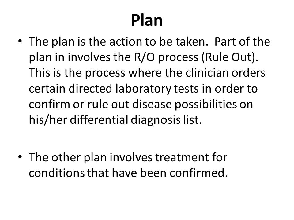 Plan The plan is the action to be taken. Part of the plan in involves the R/O process (Rule Out).