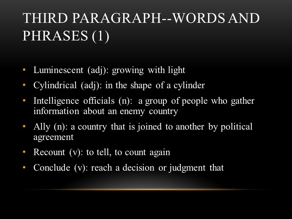 THIRD PARAGRAPH--WORDS AND PHRASES (1) Luminescent (adj): growing with light Cylindrical (adj): in the shape of a cylinder Intelligence officials (n): a group of people who gather information about an enemy country Ally (n): a country that is joined to another by political agreement Recount (v): to tell, to count again Conclude (v): reach a decision or judgment that