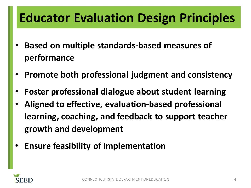 Based on multiple standards-based measures of performance Promote both professional judgment and consistency Foster professional dialogue about student learning Aligned to effective, evaluation-based professional learning, coaching, and feedback to support teacher growth and development Ensure feasibility of implementation CONNECTICUT STATE DEPARTMENT OF EDUCATION4 Educator Evaluation Design Principles
