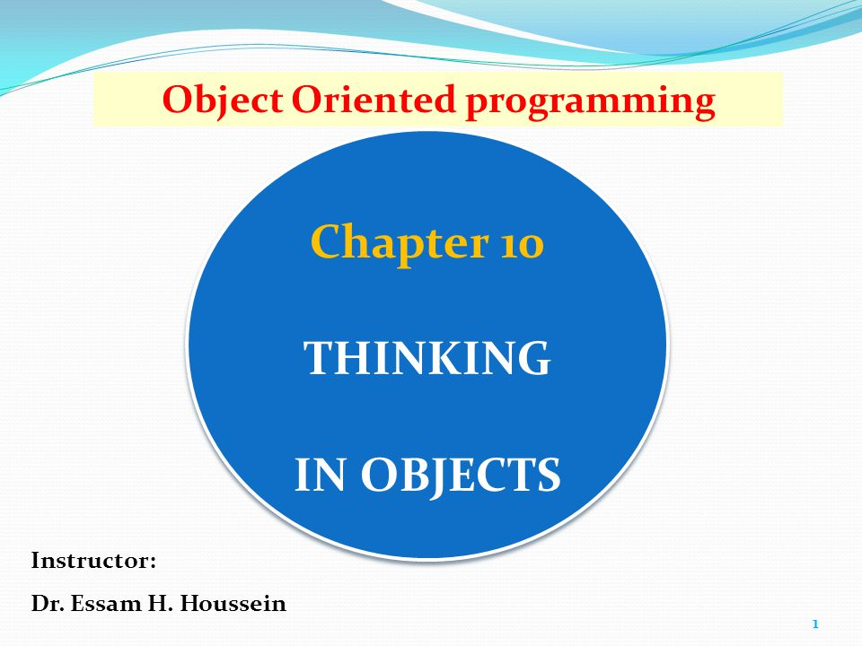 Chapter 10 THINKING IN OBJECTS 1 Object Oriented programming Instructor: Dr. Essam H. Houssein