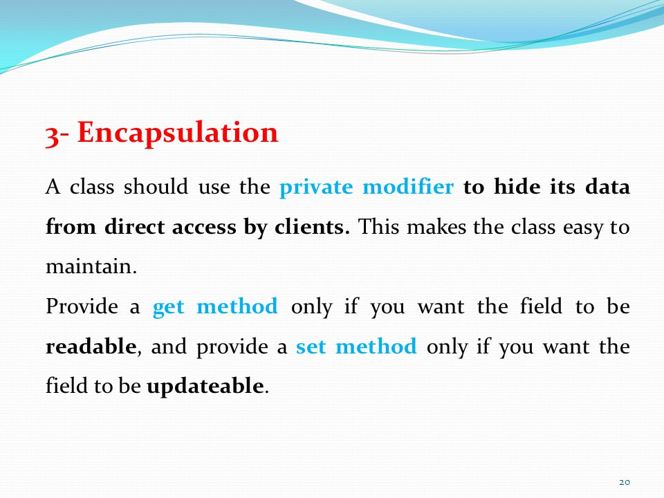 3- Encapsulation A class should use the private modifier to hide its data from direct access by clients.